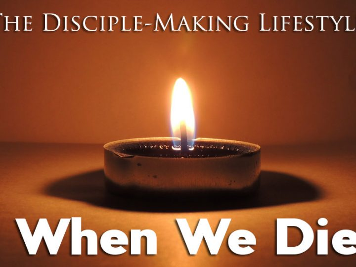 When We Die – The Disciple-Making Lifestyle
