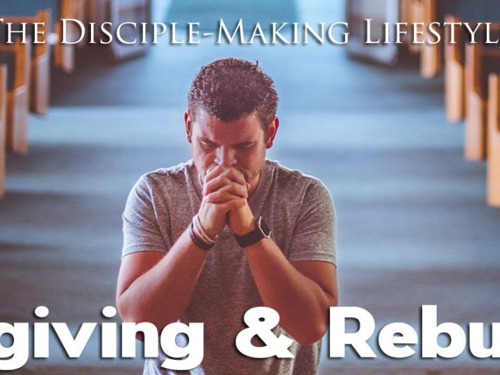 Forgiving and Rebuking – The Disciple-Making Lifestyle
